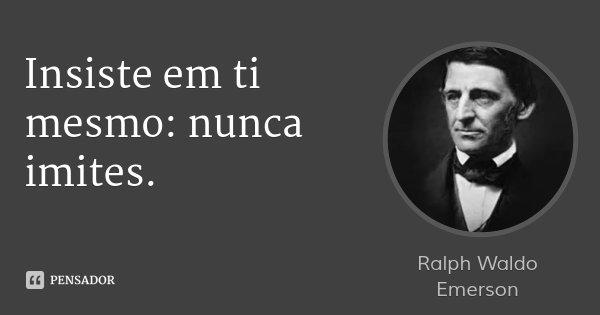 Insiste em ti mesmo: nunca imites.... Frase de Ralph Waldo Emerson.