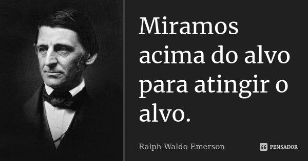 Miramos acima do alvo para atingir o alvo.... Frase de Ralph Waldo Emerson.