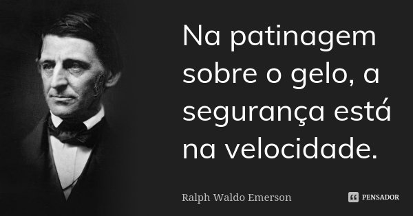 Na patinagem sobre o gelo, a segurança está na velocidade.... Frase de Ralph Waldo Emerson.