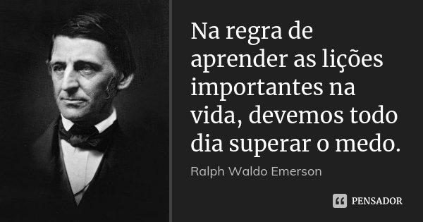 Na regra de aprender as lições importantes na vida, devemos todo dia superar o medo.... Frase de Ralph Waldo Emerson.