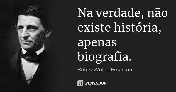 Na verdade, não existe história, apenas biografia.... Frase de Ralph Waldo Emerson.