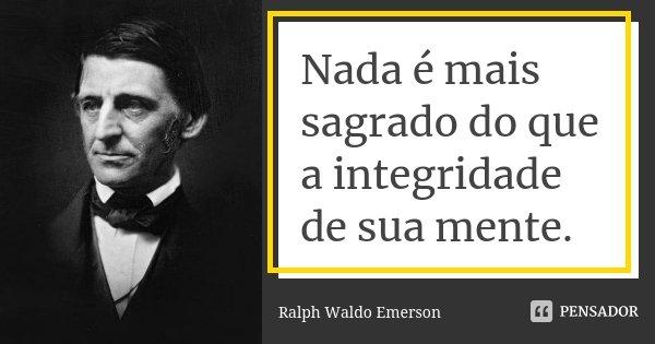 Nada é mais sagrado do que a integridade de sua mente.... Frase de Ralph Waldo Emerson.
