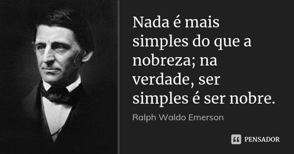 Nada é mais simples do que a nobreza; na verdade, ser simples é ser nobre.... Frase de Ralph Waldo Emerson.