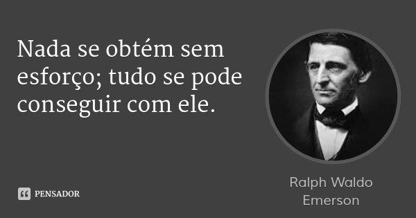 Nada se obtém sem esforço; tudo se pode conseguir com ele.... Frase de Ralph Waldo Emerson.