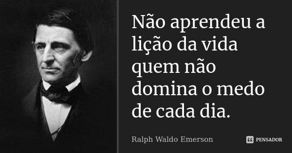 Não aprendeu a lição da vida quem não domina o medo de cada dia.... Frase de Ralph Waldo Emerson.