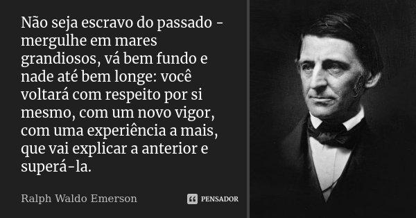Não seja escravo do passado - mergulhe em mares grandiosos, vá bem fundo e nade até bem longe: você voltará com respeito por si mesmo, com um novo vigor, com um... Frase de Ralph Waldo Emerson.