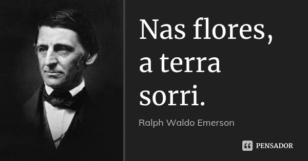 Nas flores, a terra sorri.... Frase de Ralph Waldo Emerson..
