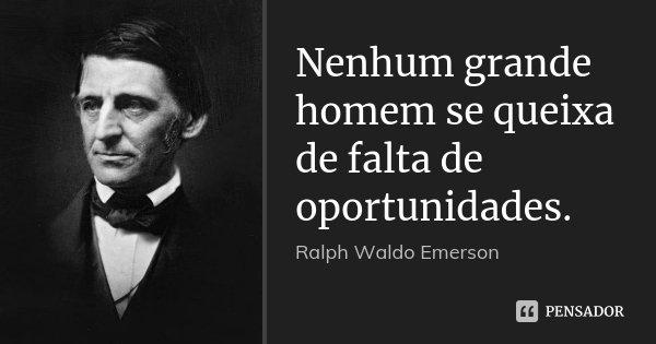 Nenhum grande homem se queixa de falta de oportunidades.... Frase de Ralph Waldo Emerson.