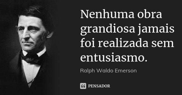 Nenhuma obra grandiosa jamais foi realizada sem entusiasmo.... Frase de Ralph Waldo Emerson.