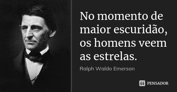 No momento de maior escuridão, os homens veem as estrelas.... Frase de Ralph Waldo Emerson.