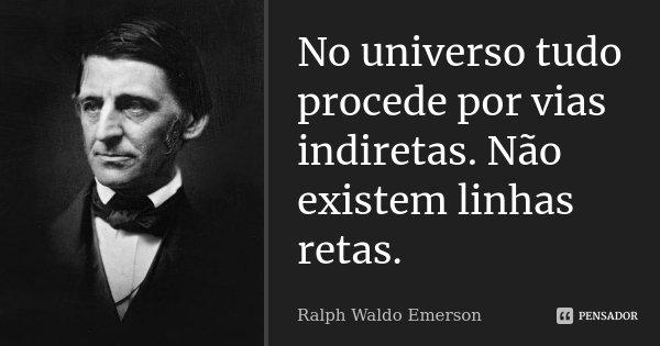 No universo tudo procede por vias indiretas. Não existem linhas retas.... Frase de Ralph Waldo Emerson.