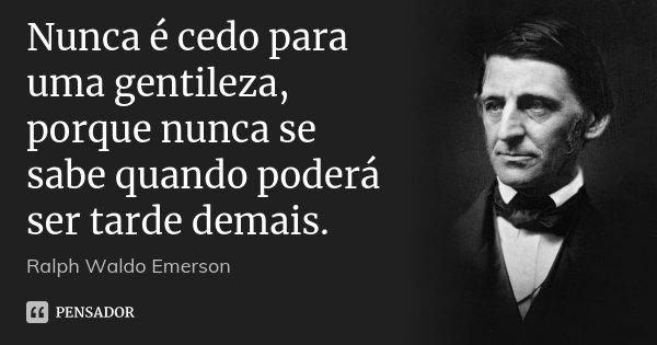 Nunca é cedo para uma gentileza, porque nunca se sabe quando poderá ser tarde demais.... Frase de Ralph Waldo Emerson.