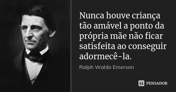Nunca houve criança tão amável a ponto da própria mãe não ficar satisfeita ao conseguir adormecê-la.... Frase de Ralph Waldo Emerson.