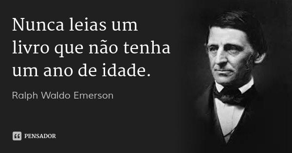 Nunca leias um livro que não tenha um ano de idade.... Frase de Ralph Waldo Emerson.