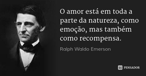 O amor está em toda a parte da natureza, como emoção, mas também como recompensa.... Frase de Ralph Waldo Emerson.