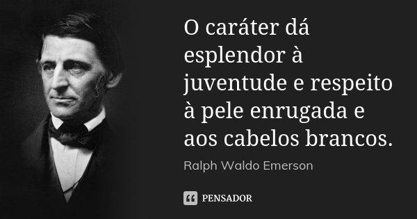 O caráter dá esplendor à juventude e respeito à pele enrugada e aos cabelos brancos.... Frase de Ralph Waldo Emerson.