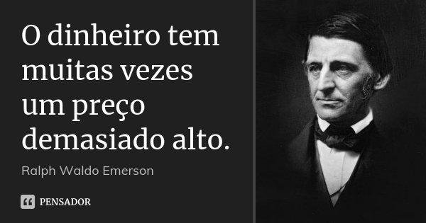 O dinheiro tem muitas vezes um preço demasiado alto.... Frase de Ralph Waldo Emerson.