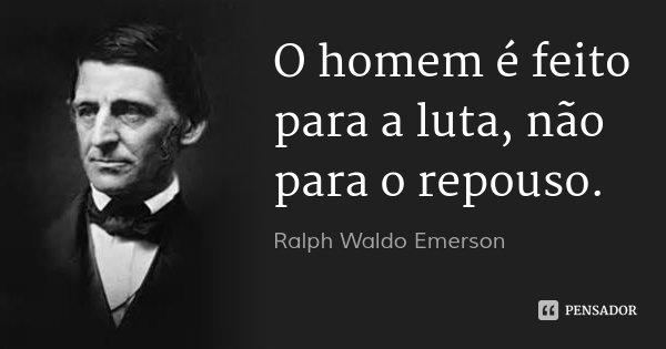 O homem é feito para a luta, não para o repouso.... Frase de Ralph Waldo Emerson.