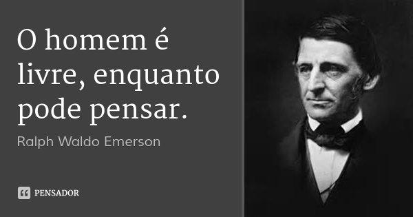 O homem é livre, enquanto pode pensar.... Frase de Ralph Waldo Emerson.