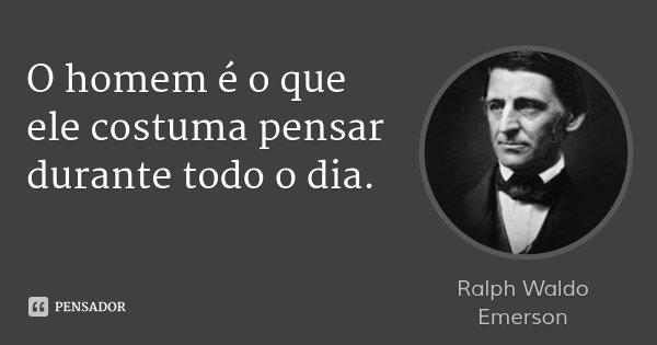 O homem é o que ele costuma pensar durante todo o dia.... Frase de Ralph Waldo Emerson.