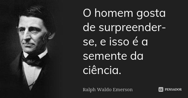 O homem gosta de surpreender-se, e isso é a semente da ciência.... Frase de Ralph Waldo Emerson.