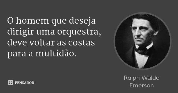 O homem que deseja dirigir uma orquestra, deve voltar as costas para a multidão.... Frase de Ralph Waldo Emerson.