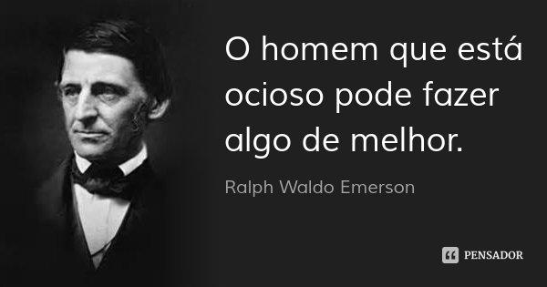 O homem que está ocioso pode fazer algo de melhor.... Frase de Ralph Waldo Emerson.