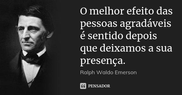 O melhor efeito das pessoas agradáveis é sentido depois que deixamos a sua presença.... Frase de Ralph Waldo Emerson.