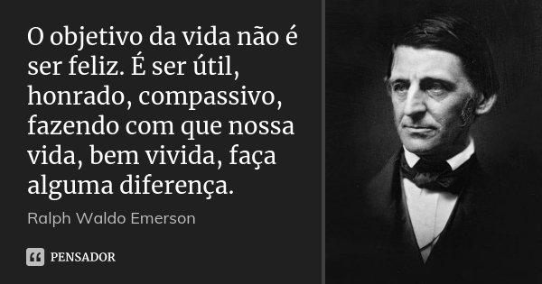O objetivo da vida não é ser feliz. É ser útil, honrado, compassivo, fazendo com que nossa vida, bem vivida, faça alguma diferença.... Frase de Ralph Waldo Emerson.
