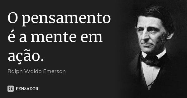 O pensamento é a mente em ação.... Frase de Ralph Waldo Emerson.