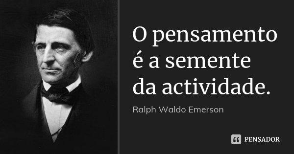 O pensamento é a semente da actividade.... Frase de Ralph Waldo Emerson.