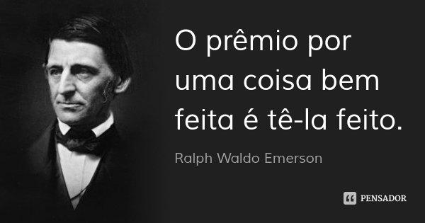 O prêmio por uma coisa bem feita é tê-la feito.... Frase de Ralph Waldo Emerson.