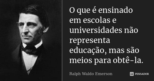 O que é ensinado em escolas e universidades não representa educação, mas são meios para obtê-la.... Frase de Ralph Waldo Emerson.