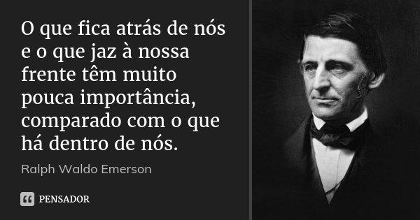 O que fica atrás de nós e o que jaz à nossa frente têm muito pouca importância, comparado com o que há dentro de nós.... Frase de Ralph Waldo Emerson.