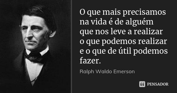O que mais precisamos na vida é de alguém que nos leve a realizar o que podemos realizar e o que de útil podemos fazer.... Frase de Ralph Waldo Emerson.