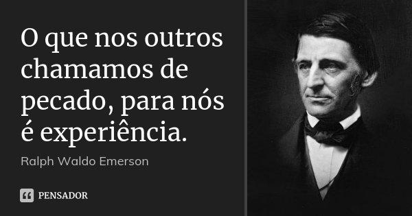 O que nos outros chamamos de pecado, para nós é experiência.... Frase de Ralph Waldo Emerson.