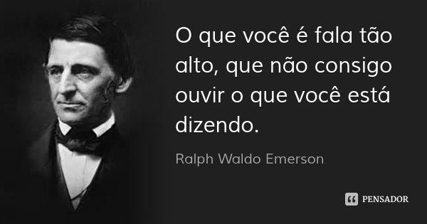 O que você é fala tão alto, que não consigo ouvir o que você está dizendo.... Frase de Ralph Waldo Emerson.