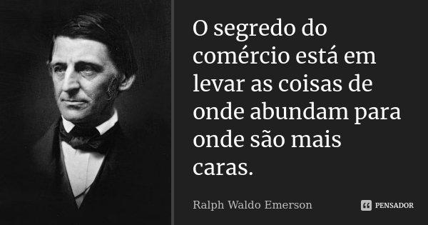 O segredo do comércio está em levar as coisas de onde abundam para onde são mais caras.... Frase de Ralph Waldo Emerson.