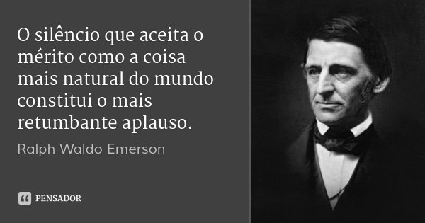 O silêncio que aceita o mérito como a coisa mais natural do mundo constitui o mais retumbante aplauso.... Frase de Ralph Waldo Emerson.