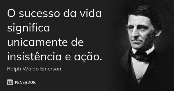 O sucesso da vida significa unicamente de insistência e ação.... Frase de Ralph Waldo Emerson.