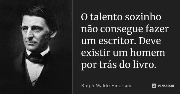 O talento sozinho não consegue fazer um escritor. Deve existir um homem por trás do livro.... Frase de Ralph Waldo Emerson.