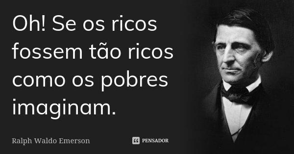 Oh! Se os ricos fossem tão ricos como os pobres imaginam.... Frase de Ralph Waldo Emerson.