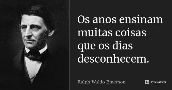 Os anos ensinam muitas coisas que os dias desconhecem.... Frase de Ralph Waldo Emerson.