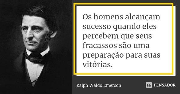 Os homens alcançam sucesso quando eles percebem que seus fracassos são uma preparação para suas vitórias.... Frase de Ralph Waldo Emerson.