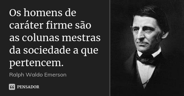 Os homens de caráter firme são as colunas mestras da sociedade a que pertencem.... Frase de Ralph Waldo Emerson.
