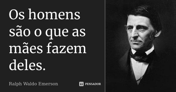 Os homens são o que as mães fazem deles.... Frase de Ralph Waldo Emerson.