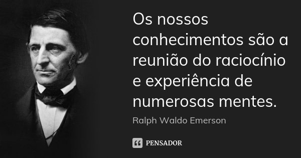 Os nossos conhecimentos são a reunião do raciocínio e experiência de numerosas mentes.... Frase de Ralph Waldo Emerson.