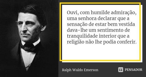 Ouvi, com humilde admiração, uma senhora declarar que a sensação de estar bem vestida dava-lhe um sentimento de tranquilidade interior que a religião não lhe po... Frase de Ralph Waldo Emerson.