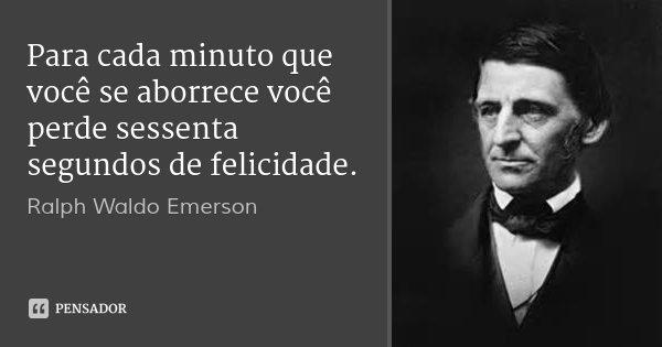 Para cada minuto que você se aborrece você perde sessenta segundos de felicidade.... Frase de Ralph Waldo Emerson.