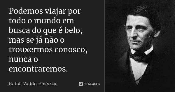 Podemos viajar por todo o mundo em busca do que é belo, mas se já não o trouxermos conosco, nunca o encontraremos.... Frase de Ralph Waldo Emerson.